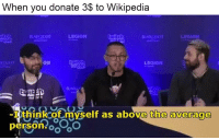 Wikipedia, Witch, and Legion: When you donate 3$ to Wikipedia  itch  witch  BAKO  LEGION  con  ON  witch  LEGION  I think of myself as above the average  person oo