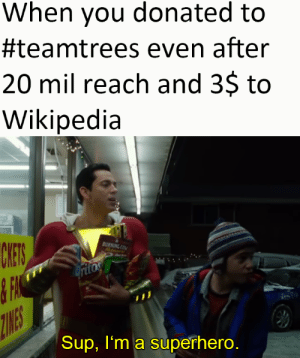 shazam!: When you donated to  #teamtrees even after  20 mil reach and 3$ to  Wikipedia  CHES  BURNING COM  Hatanent  ritos  ZINES  Sup, I'm a superhero. shazam!