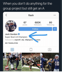 Love, Sports, and Super Bowl: When you don't do anything for the  group project but still get an A  flash  67  posts  682K  followers  80  following  ORDON  Follow  Josh Gordon  Super Bowl LIll Champion  Followed by espnnfl, obj, nflplayersmore  SEE TRANSLATION  15 Love it or hate it