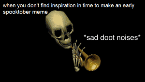sad doot: when you don't find inspiration in time to make an early  spooktober meme  *sad doot noises* sad doot