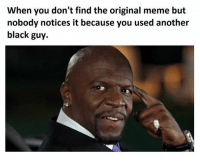 Think about it: When you don't find the original meme but  nobody notices it because you used another  black guy. Think about it