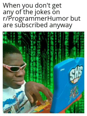 Jokes, Single, and Don: When you don't get  any of the jokes on  r/ProgrammerHumor but  are subscribed anyway I Really dont get a single joke on here