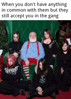 It happen by IWTCommitnotalive MORE MEMES: When you don't have anything  in common with them but they  still accept you in the gang It happen by IWTCommitnotalive MORE MEMES