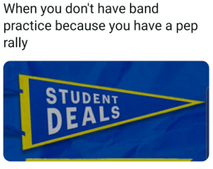 E.T., Band, and Student: When you don't have band  practice because you have a pep  rally  STUDENT  DEALS Y e E T
