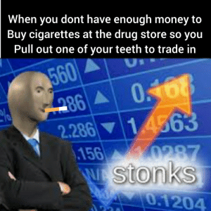Money, Pull Out, and Dank Memes: When you dont have enough money to  Buy cigarettes at the drug store so you  Pull out one of your teeth to trade in  560  0860468  2.286 14563  156 0287  WSton  OE0.1204  KS Stonks!