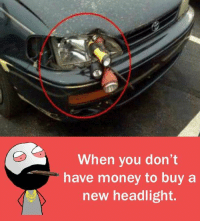Memes, Money, and 🤖: When you don't  have money to buy a  new headlight.