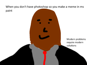 Modern Problems require modern solutions: When you don't have photoshop so you make a meme in ms  paint  Modern problems  require modern  solutions Modern Problems require modern solutions