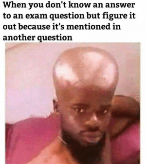 Dank, Memes, and Target: When you don't know an answer  to an exam question but figure it  out because it's mentioned in  another question Me irl by GlunkoYT MORE MEMES