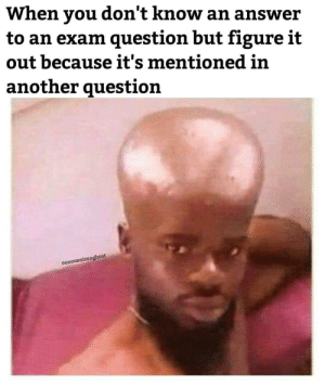 Figure It Out, Answer, and Another: When you don't know an answer  to an exam question but figure it  out because it's mentioned in  another question  oo0000oimaghost a 200 iq play