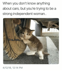 Cars, Memes, and Strong: When you don't know anything  about cars, but you're trying to be a  strong independent woman.  4/12/18, 12:14 PM Tag a strong independent woman who don't need no man..