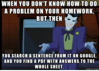 WHEN YOU DON'T KNOW HOW TO DO  A PROBLEM ON YOUR HOMEWORK.  BUT THEN  YOU SEARCHIA SENTENCE FROM IT ON GOOGLE,  AND YOU FIND A PDF  WITH ANSWERS TO THE  WHOLE SHEET.  made on inngur
