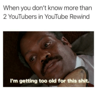 Shit, youtube.com, and Old: When you don't know more than  2 YouTubers in YouTube Rewind  I'm getting too old for this shit. Too old for this 😔😔