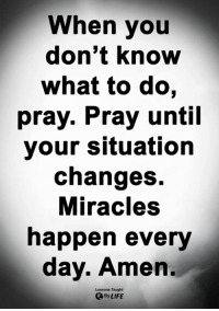Life, Memes, and Miracles: When you  don't know  what to do,  pray. Pray until  your situation  changes.  Miracles  happen every  day. Amen.  Lessons Taught  By LIFE <3