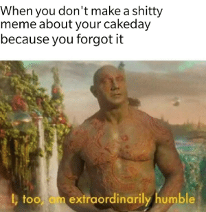meirl by ofindahl MORE MEMES: When you don't make a shitty  meme about your cakeday  because you forgot it  too am extraordinarily humble meirl by ofindahl MORE MEMES