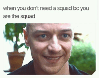Memes, Phone, and Sorry: when you don't need a squad bc you  are the squad hey guys sorry i havent posted in a while i broke my phone and havent been able to get onto a computer until now. Getting a new phone today so the memes will be rolling in later. Please enjoy this for nowpatricia
