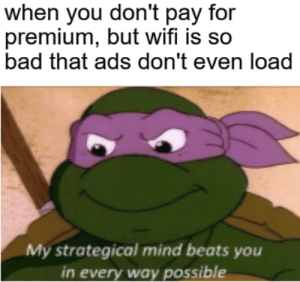 Bad, Memes, and Beats: when you don't pay for  premium, but wifi is so  bad that ads don't even load  My strategical mind beats you  in every way possible cha cha fruit smoothie via /r/memes http://bit.ly/2WM1kgm