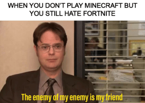 Minecraft, Reddit, and Friend: WHEN YOU DON'T PLAY MINECRAFT BUT  YOU STILL HATE FORTNITE  D/drtyghtokid  The enemy of my enemy is my friend An alliance