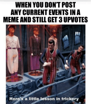 Interesting, question mark: WHEN YOU DON'T POST  ANY CURRENT EVENTS IN A  MEME AND STILL GET 3 UPVOTES  Here's a little lesson in trickery Interesting, question mark
