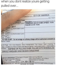 McDonalds, Traffic, and Death: when you dont realize youre getting  pulled over...  THE PERSON NAME  CITY OF WARREN  TOWNSHIP OF  며D THE F(  PACC Code  Ordinance  Description (include any bond amount collected on each ch  □Authorization pend | SPEEDING (26-30 OVER) SPEED: 7040  RADAR ANIM 70/40  Way 2017  Warn |□ Authorization pend  Misd Fug  CA □Warn |□ Authorization pend  Misd Fug  TO THE COURT: Do not rin on felony chare until an authorized complaint  ntll an authorized complaint Is  fense Code(s)  ey for Type. CCvil Infraction Misd Misdemeanor Fel Felony Warn Warning  emarks  2  Waiv Violation for Which Fines/Costs May be Waived Authorization pend  Authonzation  INSTEAD OF PULLING OVER, PULLED INTO MCDONALDS  DRIVETHROUGH AND BEGAN ORDERING  CHECK IF APPROPRIATE  Damage to Property  Local Court Bond $  Vehicle impounded □Injury  Traffic Crash  License Posted in Lieu of Bond  Appearance Certificate  None  Death  Person in Active Military Service Yes INo  SEED ATEBELOW SEEBACKOF  CITATION FOR EXPLANATION AND INSTRUCTIONS <p>me</p>
