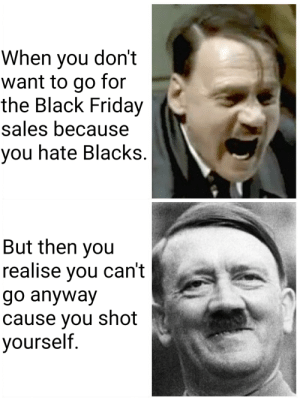 Black Friday memes are here.: When you don't  want to go for  the Black Friday  sales because  you hate Blacks.  But then you  realise you can't  go anyway  cause you shot  yourself. Black Friday memes are here.