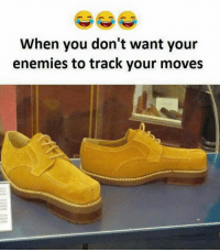If you dont want your enemies to track your moves.: When you don't want your  enemies to track your moves If you dont want your enemies to track your moves.