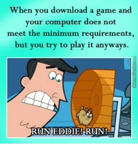 That feel when your PC is not that great..: When you download a game and  your computer does not  meet the minimum requirements,  but you try to play it anyways.  RUN EDDIE! RUN! That feel when your PC is not that great..