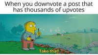 Take That, Them, and You: When you downvote a post that  has thousands of upvotes  Take that! Thatll show them