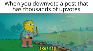 Dank, Memes, and Target: When you downvote a post that  has thousands of upvotes  Take that! Thatll show them by DChuckDumais MORE MEMES