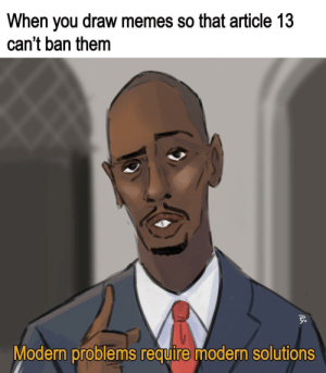 Memes So: When you draw memes so that article 13  can't ban them  Modern problems require modern solutions