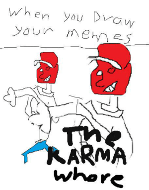 Reddit, Whore, and You: When you Draw  youn Men S  ehn  RARMA  whore Well it depends