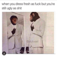 Fresh, Shit, and Ugly: when you dress fresh as fuck but you're  still ugly as shit  C2Slutweet