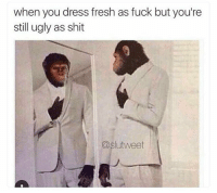 Fresh, Funny, and Shit: when you dress fresh as fuck but you're  still ugly as shit  @slutweet This me NoChill
