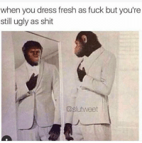 Fresh, Funny, and Shit: when you dress fresh as fuck but you're  still ugly as shit  @slutweet Tag this person 😂😂😂😔