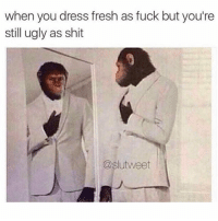 Fresh, Funny, and Memes: when you dress fresh as fuck but you're  still ugly as shit  @slutweet Y'all too funny for this one...😩😂💯 WSHH