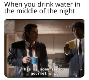 Gourmet: When you drink water in  the middle of the night  his S SOme Serious  gourmet shit