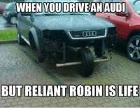 Cars, Driving, and Audi: WHEN YOU DRIVE AN AUDI  BUT RELIANT ROBIN ISLIFE Take it through a corner. Car Throttle
