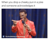 Did we just become best friends?: When you drop a cheeky pun in a joke  and someone acknowledges it  If The Archbishop of Banterbury Did we just become best friends?