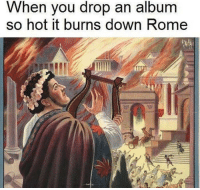 Rome, Down, and Hot: When you drop an album  so hot it burns down Rome Stop, drop, shut them down