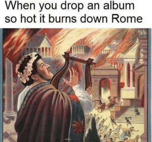 it burns: When you drop an album  so hot it burns down Rome