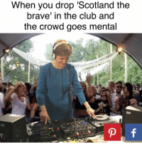 Memes, Brave, and Braves: When you drop 'Scotland the  brave' in the club and  the crowd goes mental  p f