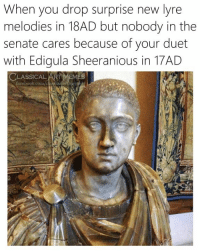 duet: When you drop surprise new lyre  melodies in 18AD but nobody in the  senate cares because of your duet  with Edigula Sheeranious in 1  7AD  CLASSICAL,  EMES  acebook.com/clastio