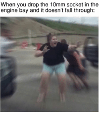 What have I done. Car memes: When you drop the 10mm socket in the  engine bay and it doesn't fall through What have I done. Car memes