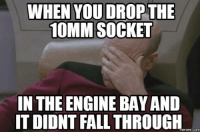 every time...: WHEN YOU DROP THE  10MM SOCKET  IN THE ENGINE BAYAND  IT DIDNT FALL THROUGH  COM every time...