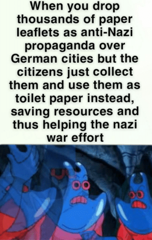 You weren't supposed to do that.: When you drop  thousands of paper  leaflets as anti-Nazi  propaganda over  German cities but the  citizens just collect  them and use them as  toilet paper instead,  saving resources and  thus helping the nazi  war effort You weren't supposed to do that.