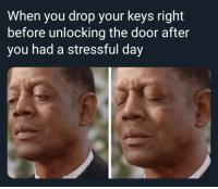 Suffering, Day, and You: When you drop your keys right  before unlocking the door after  you had a stressful day Must I endure this suffering