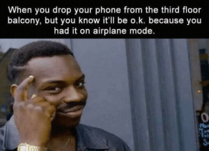 Phone, Airplane, and Mode: When you drop your phone from the third floor  balcony, but you know it'll be o.k. because you  had it on airplane mode.  0  ri