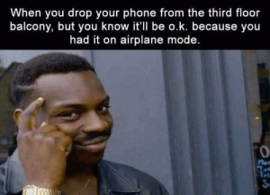 Phone, Airplane, and Mode: When you drop your phone from the third floor  balcony, but you know it'll be o.k. because you  had it on airplane mode.  0  ri Mah Phone!