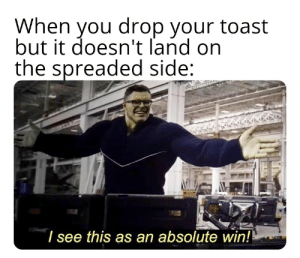 Good, Dank Memes, and Toast: When you drop your toast  but it doesn't land on  the spreaded side:  see this as an absolute win! Still good to eat