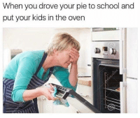 Memes, School, and Kids: When you drove your pie to school and  put your kids in the oven Dankmemesgang.com 🎉🎉🎉