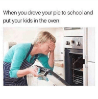 Memes, School, and Kids: When you drove your pie to school and  put your kids in the oven Do NOT follow @comedyslam if you aren't prepared for 18+ memes 🖤😏💦